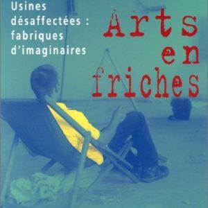 Arts en friches – Usines désaffectées: fabriques d'imaginaires